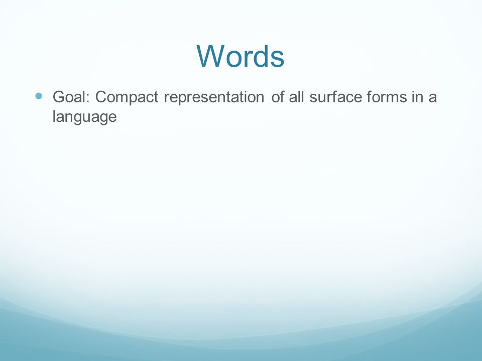 Words Goal: Compact representation of all surface forms in a language