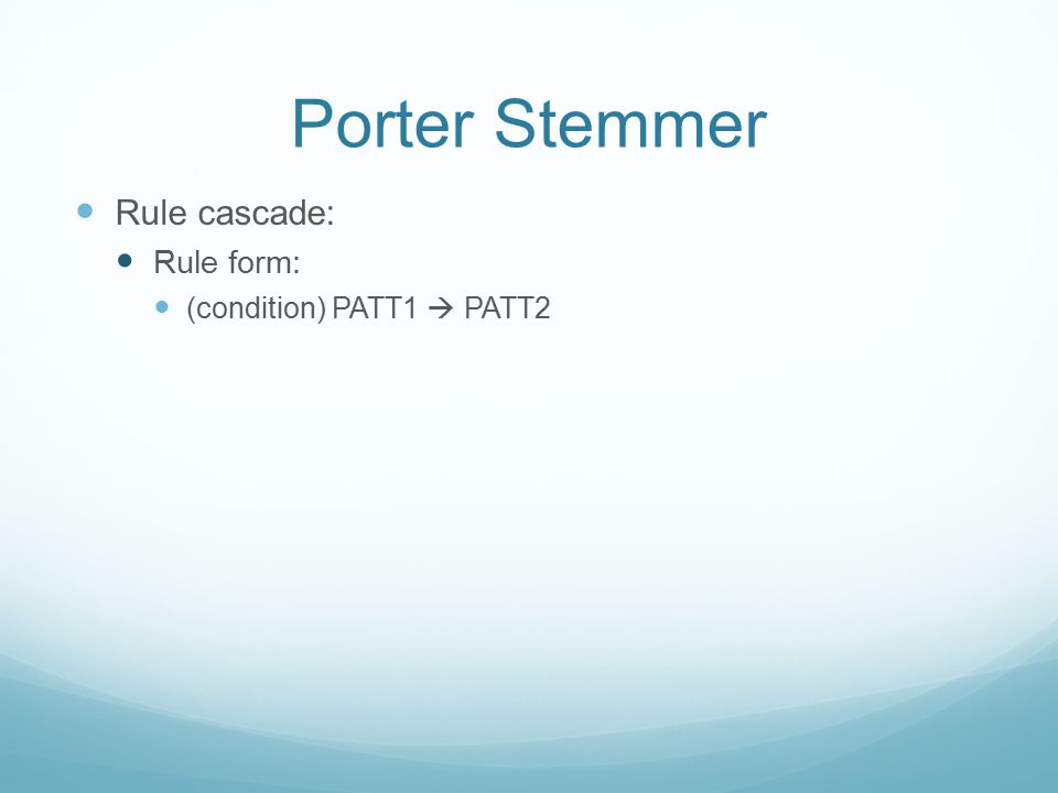 Porter Stemmer Rule cascade: Rule form: (condition) PATT1  PATT2