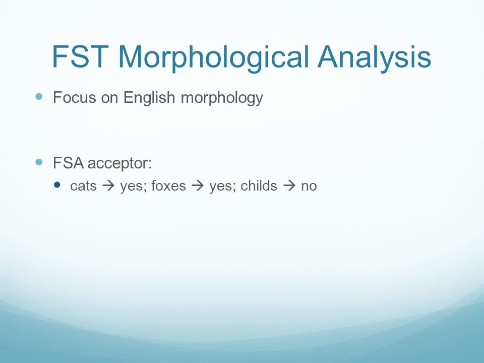 FST Morphological Analysis Focus on English morphology FSA acceptor: cats  yes; foxes  yes; childs  no
