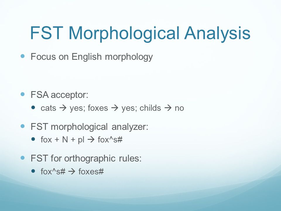 FST Morphological Analysis Focus on English morphology FSA acceptor: cats  yes; foxes  yes; childs  no FST morphological analyzer: fox + N + pl  f