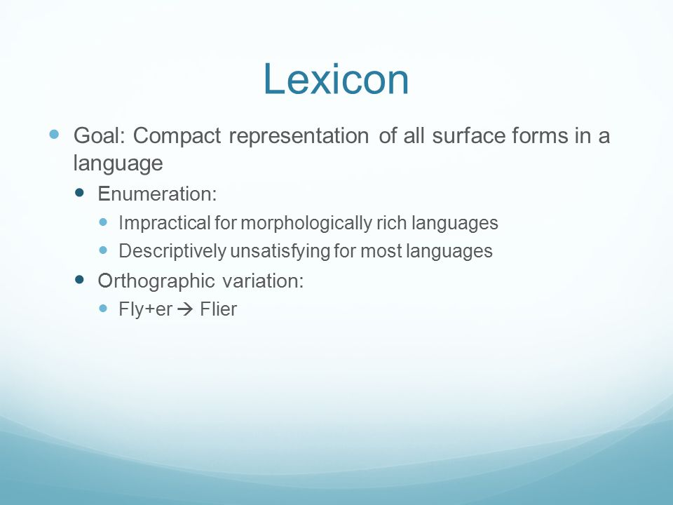 Lexicon Goal: Compact representation of all surface forms in a language Enumeration: Impractical for morphologically rich languages Descriptively unsa