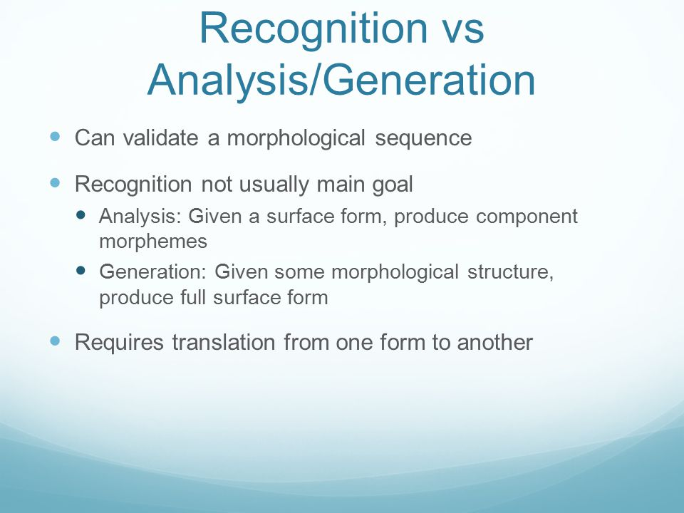 Recognition vs Analysis/Generation Can validate a morphological sequence Recognition not usually main goal Analysis: Given a surface form, produce com