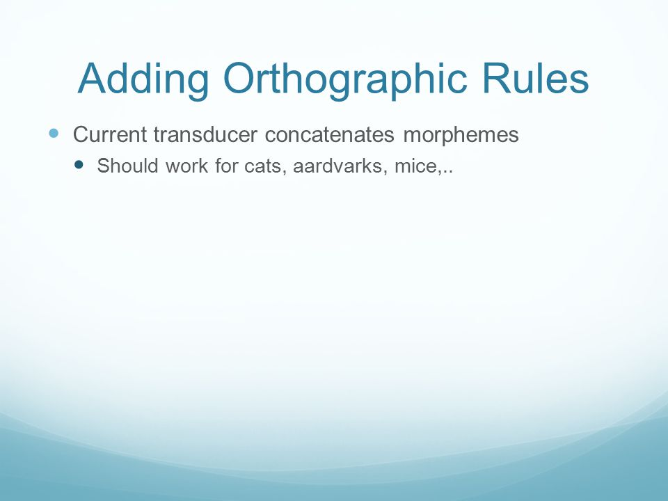 Adding Orthographic Rules Current transducer concatenates morphemes Should work for cats, aardvarks, mice,..