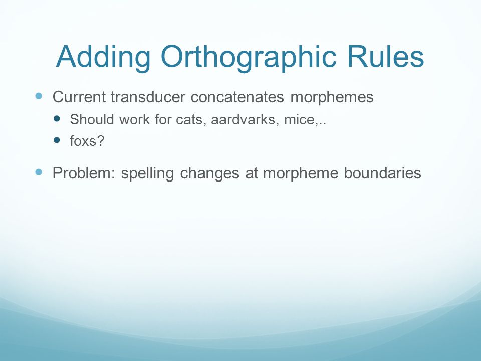 Adding Orthographic Rules Current transducer concatenates morphemes Should work for cats, aardvarks, mice,.. foxs? Problem: spelling changes at morphe