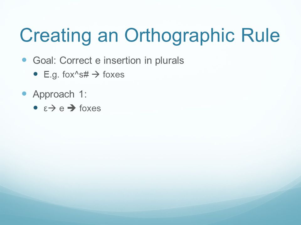 Creating an Orthographic Rule Goal: Correct e insertion in plurals E.g. fox^s#  foxes Approach 1: ε  e  foxes