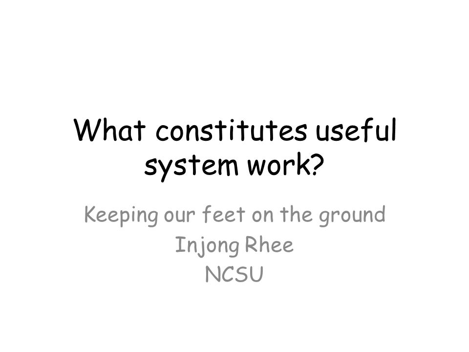 What constitutes useful system work Keeping our feet on the ground Injong Rhee NCSU