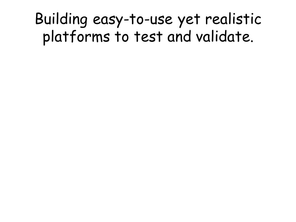 Building easy-to-use yet realistic platforms to test and validate.