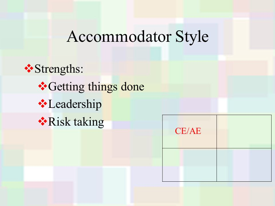 Accommodator Style  Strengths:  Getting things done  Leadership  Risk taking CE/AE