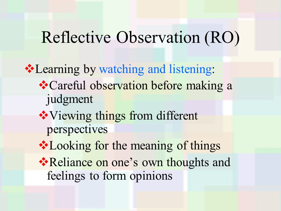 Reflective Observation (RO)  Learning by watching and listening:  Careful observation before making a judgment  Viewing things from different perspectives  Looking for the meaning of things  Reliance on one's own thoughts and feelings to form opinions