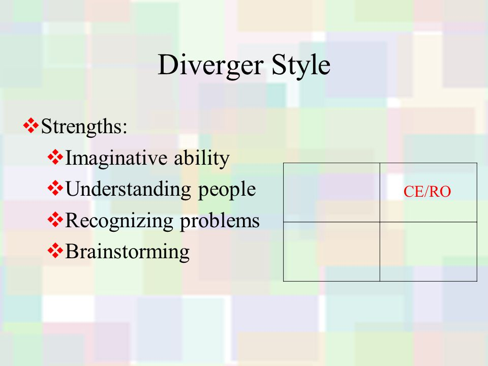 Diverger Style  Strengths:  Imaginative ability  Understanding people  Recognizing problems  Brainstorming CE/RO