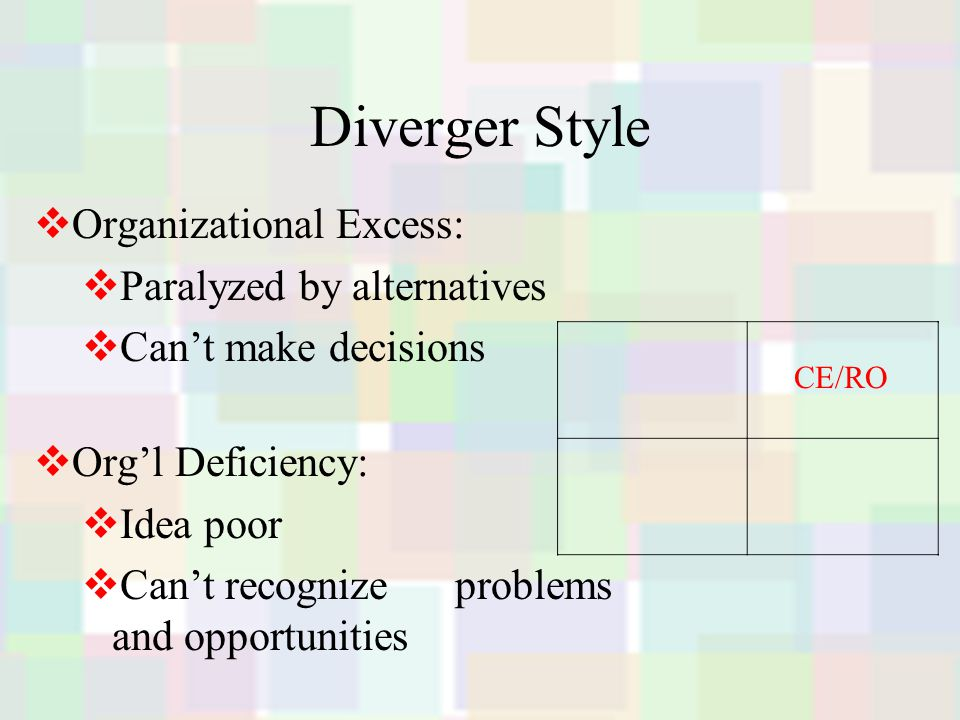 Diverger Style  Organizational Excess:  Paralyzed by alternatives  Can't make decisions  Org'l Deficiency:  Idea poor  Can't recognize problems and opportunities CE/RO