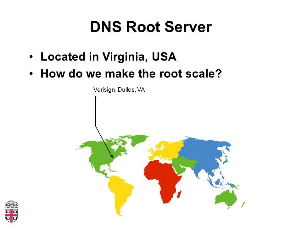 DNS Root Server Located in Virginia, USA How do we make the root scale? Verisign, Dulles, VA