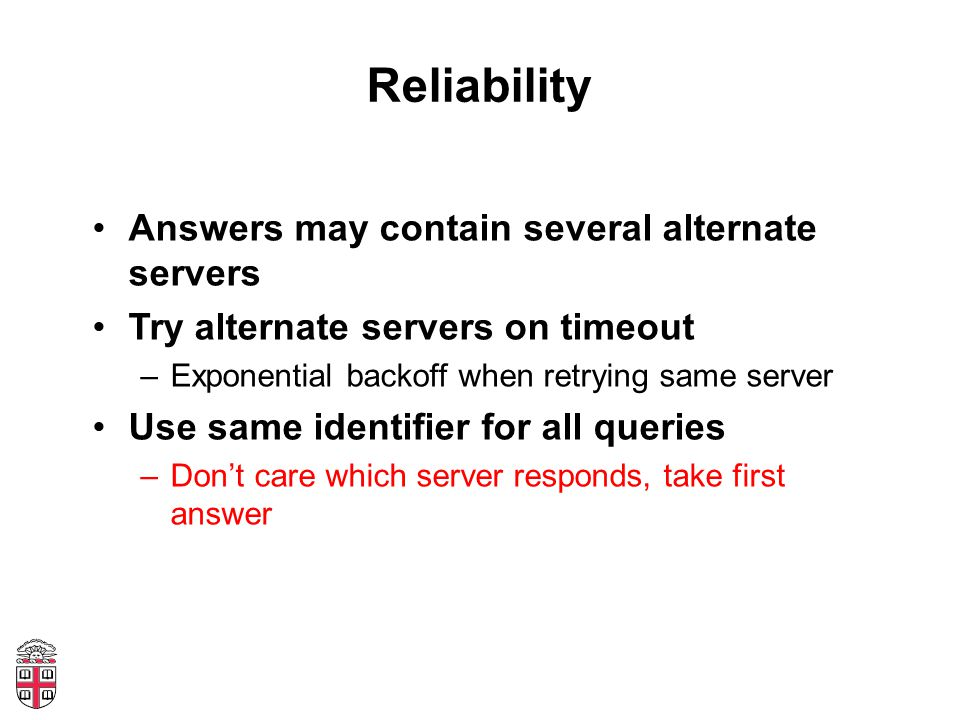 Reliability Answers may contain several alternate servers Try alternate servers on timeout –Exponential backoff when retrying same server Use same ide