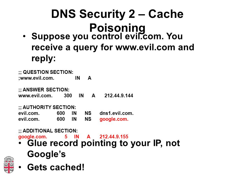 DNS Security 2 – Cache Poisoning Suppose you control evil.com. You receive a query for www.evil.com and reply: ;; QUESTION SECTION: ;www.evil.com. IN