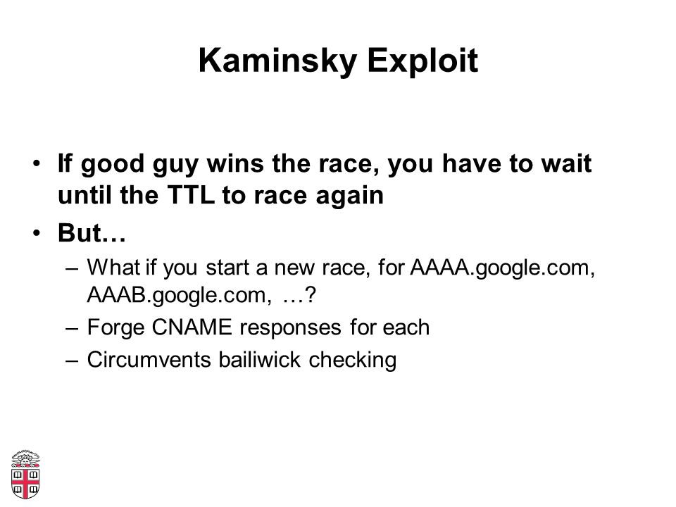 Kaminsky Exploit If good guy wins the race, you have to wait until the TTL to race again But… –What if you start a new race, for AAAA.google.com, AAAB