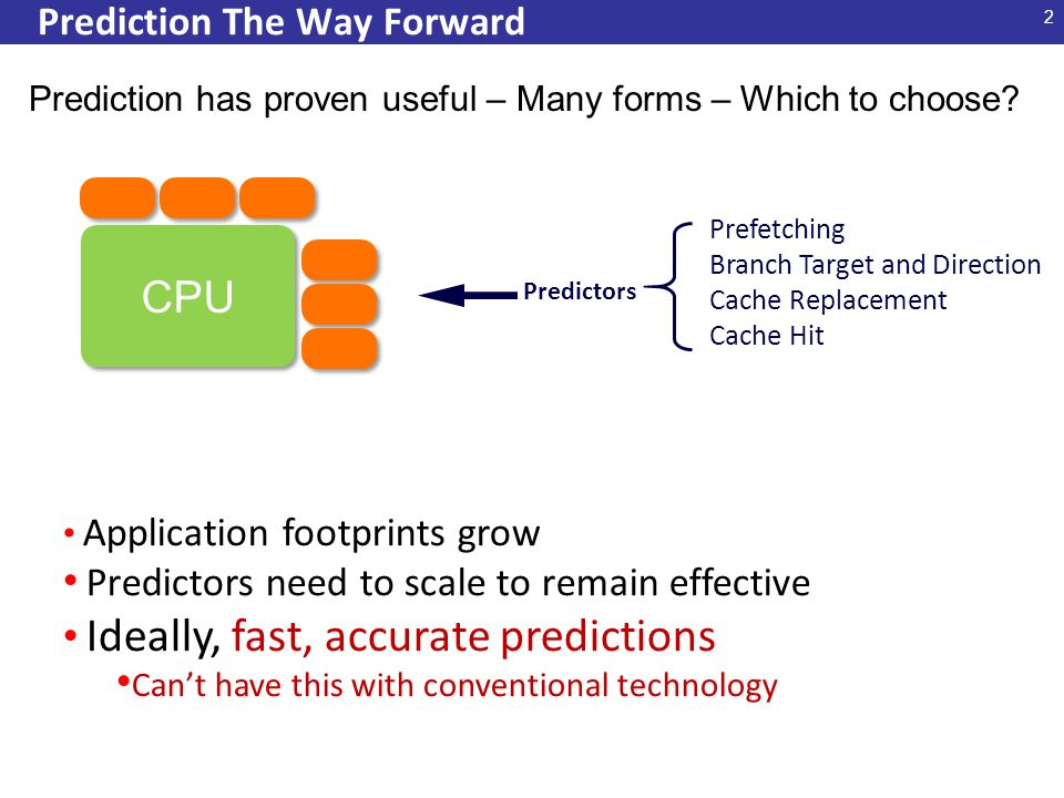 2 Prediction The Way Forward CPU Predictors Prefetching Branch Target and Direction Cache Replacement Cache Hit Application footprints grow Predictors need to scale to remain effective Ideally, fast, accurate predictions Can't have this with conventional technology Prediction has proven useful – Many forms – Which to choose