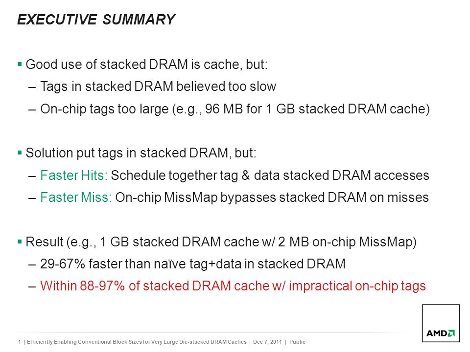 1| Efficiently Enabling Conventional Block Sizes for Very Large Die-stacked DRAM Caches | Dec 7, 2011 | Public EXECUTIVE SUMMARY  Good use of stacked DRAM is cache, but: –Tags in stacked DRAM believed too slow –On-chip tags too large (e.g., 96 MB for 1 GB stacked DRAM cache)  Solution put tags in stacked DRAM, but: –Faster Hits: Schedule together tag & data stacked DRAM accesses –Faster Miss: On-chip MissMap bypasses stacked DRAM on misses  Result (e.g., 1 GB stacked DRAM cache w/ 2 MB on-chip MissMap) –29-67% faster than naïve tag+data in stacked DRAM –Within 88-97% of stacked DRAM cache w/ impractical on-chip tags
