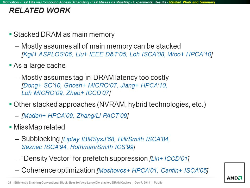 21| Efficiently Enabling Conventional Block Sizes for Very Large Die-stacked DRAM Caches | Dec 7, 2011 | Public RELATED WORK  Stacked DRAM as main memory –Mostly assumes all of main memory can be stacked [Kgil+ ASPLOS'06, Liu+ IEEE D&T'05, Loh ISCA'08, Woo+ HPCA'10]  As a large cache –Mostly assumes tag-in-DRAM latency too costly [Dong+ SC'10, Ghosh+ MICRO'07, Jiang+ HPCA'10, Loh MICRO'09, Zhao+ ICCD'07]  Other stacked approaches (NVRAM, hybrid technologies, etc.) –[Madan+ HPCA'09, Zhang/Li PACT'09]  MissMap related –Subblocking [Liptay IBMSysJ'68, Hill/Smith ISCA'84, Seznec ISCA'94, Rothman/Smith ICS'99] – Density Vector for prefetch suppression [Lin+ ICCD'01] –Coherence optimization [Moshovos+ HPCA'01, Cantin+ ISCA'05] Motivation Fast Hits via Compound Access Scheduling Fast Misses via MissMap Experimental Results Related Work and Summary