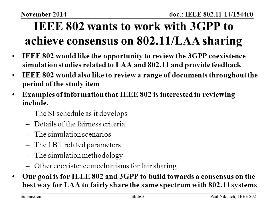 doc.: IEEE 802.11-14/1544r0 Submission IEEE 802 wants to work with 3GPP to achieve consensus on 802.11/LAA sharing IEEE 802 would like the opportunity to review the 3GPP coexistence simulation studies related to LAA and 802.11 and provide feedback IEEE 802 would also like to review a range of documents throughout the period of the study item Examples of information that IEEE 802 is interested in reviewing include, –The SI schedule as it develops –Details of the fairness criteria –The simulation scenarios –The LBT related parameters –The simulation methodology –Other coexistence mechanisms for fair sharing Our goal is for IEEE 802 and 3GPP to build towards a consensus on the best way for LAA to fairly share the same spectrum with 802.11 systems November 2014 Slide 3Paul Nikolich, IEEE 802