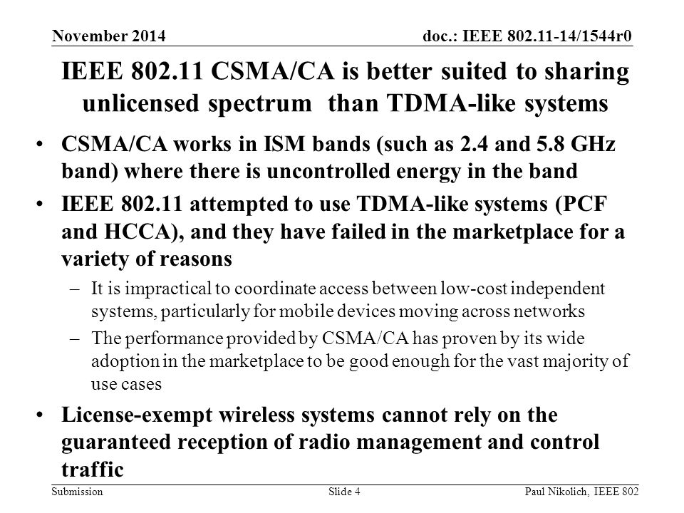 doc.: IEEE 802.11-14/1544r0 Submission IEEE 802.11 CSMA/CA is better suited to sharing unlicensed spectrum than TDMA-like systems CSMA/CA works in ISM bands (such as 2.4 and 5.8 GHz band) where there is uncontrolled energy in the band IEEE 802.11 attempted to use TDMA-like systems (PCF and HCCA), and they have failed in the marketplace for a variety of reasons –It is impractical to coordinate access between low-cost independent systems, particularly for mobile devices moving across networks –The performance provided by CSMA/CA has proven by its wide adoption in the marketplace to be good enough for the vast majority of use cases License-exempt wireless systems cannot rely on the guaranteed reception of radio management and control traffic Slide 4 November 2014 Paul Nikolich, IEEE 802