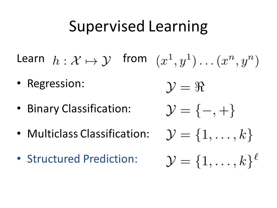 Supervised Learning Learn from Regression: Binary Classification: Multiclass Classification: Structured Prediction: