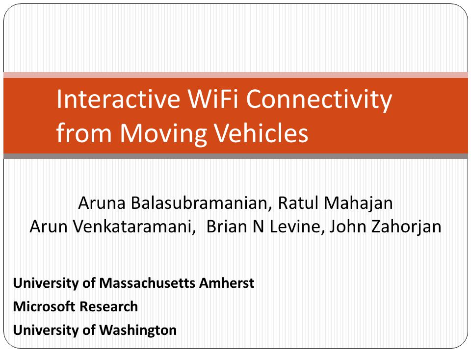 Aruna Balasubramanian, Ratul Mahajan Arun Venkataramani, Brian N Levine, John Zahorjan Interactive WiFi Connectivity from Moving Vehicles University o