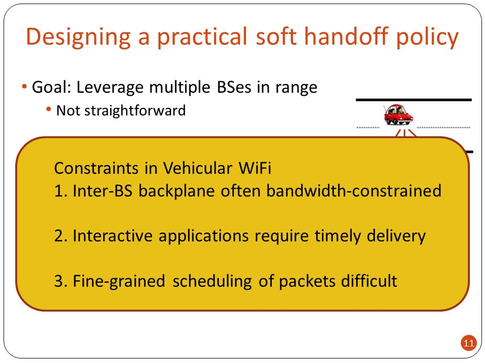 Designing a practical soft handoff policy Goal: Leverage multiple BSes in range Not straightforward Internet 11 Constraints in Vehicular WiFi 1. Inter