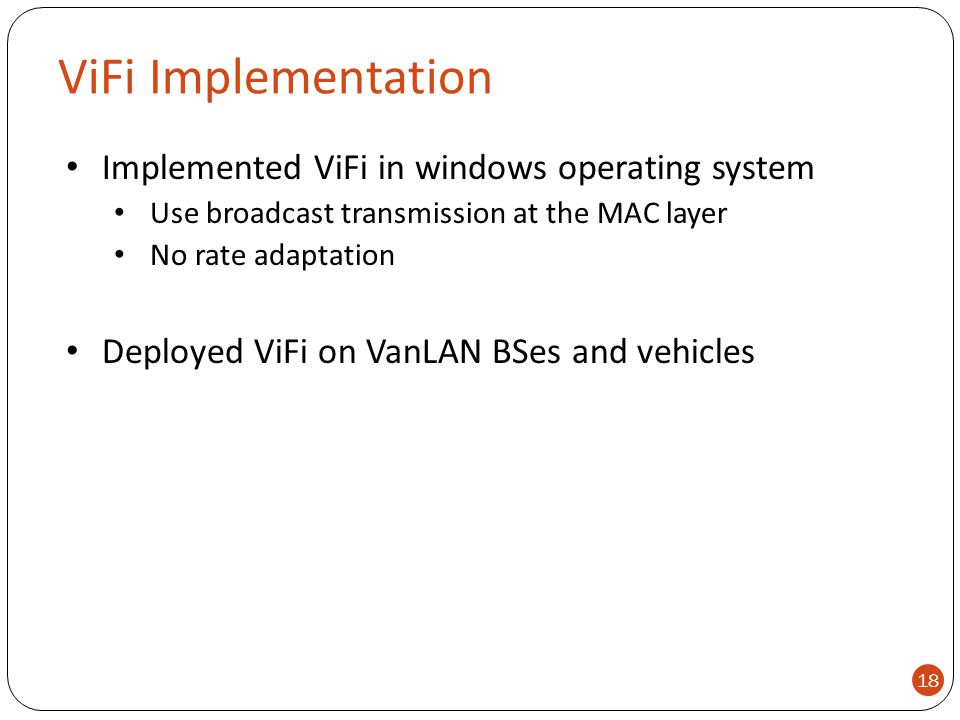 ViFi Implementation Implemented ViFi in windows operating system Use broadcast transmission at the MAC layer No rate adaptation Deployed ViFi on VanLA