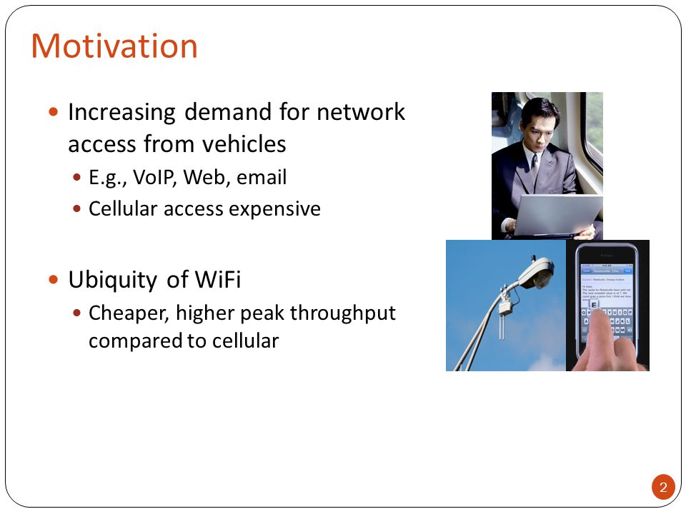 Motivation Increasing demand for network access from vehicles E.g., VoIP, Web, email Cellular access expensive Ubiquity of WiFi Cheaper, higher peak t