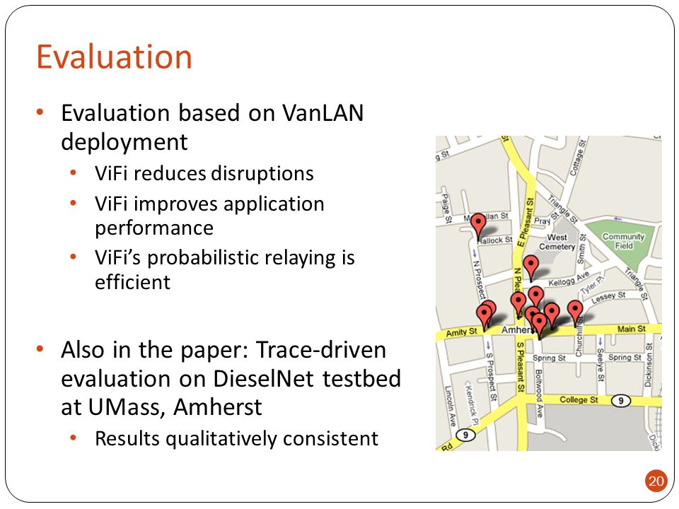 Evaluation Evaluation based on VanLAN deployment ViFi reduces disruptions ViFi improves application performance ViFi's probabilistic relaying is effic