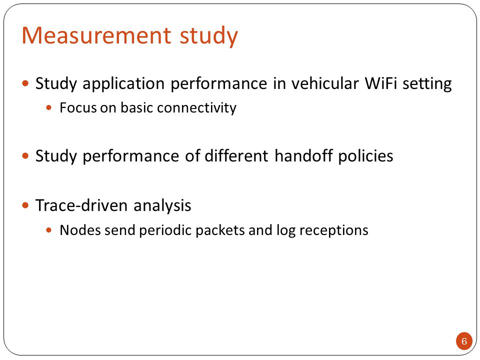 Measurement study Study application performance in vehicular WiFi setting Focus on basic connectivity Study performance of different handoff policies