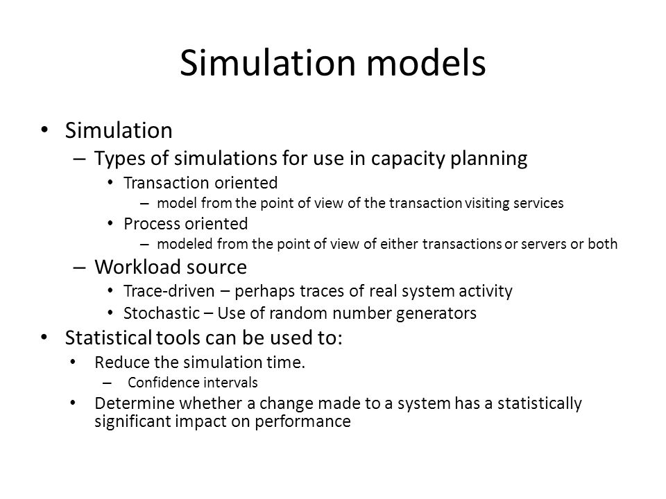 Simulation models Simulation – Types of simulations for use in capacity planning Transaction oriented – model from the point of view of the transaction visiting services Process oriented – modeled from the point of view of either transactions or servers or both – Workload source Trace-driven – perhaps traces of real system activity Stochastic – Use of random number generators Statistical tools can be used to: Reduce the simulation time.