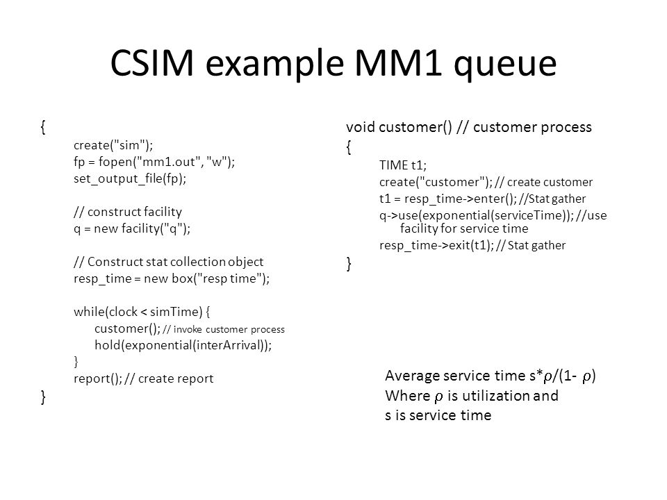 CSIM example MM1 queue { create( sim ); fp = fopen( mm1.out , w ); set_output_file(fp); // construct facility q = new facility( q ); // Construct stat collection object resp_time = new box( resp time ); while(clock < simTime) { customer(); // invoke customer process hold(exponential(interArrival)); } report(); // create report } void customer() // customer process { TIME t1; create( customer ); // create customer t1 = resp_time->enter(); //Stat gather q->use(exponential(serviceTime)); //use facility for service time resp_time->exit(t1); // Stat gather } Average service time s*  /(1-  ) Where  is utilization and s is service time
