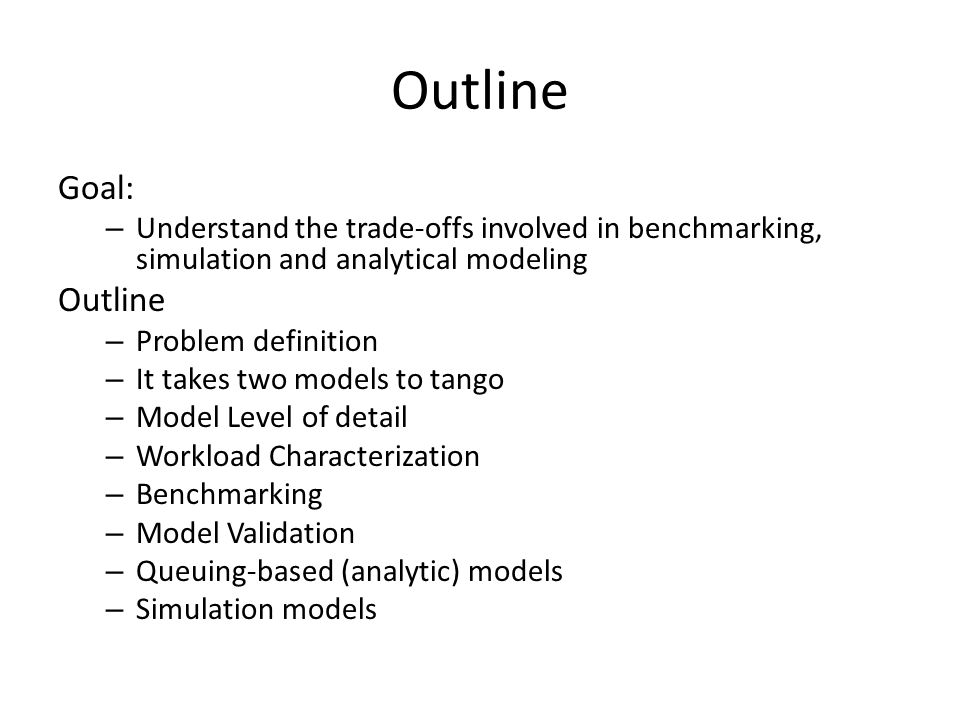 Outline Goal: – Understand the trade-offs involved in benchmarking, simulation and analytical modeling Outline – Problem definition – It takes two models to tango – Model Level of detail – Workload Characterization – Benchmarking – Model Validation – Queuing-based (analytic) models – Simulation models