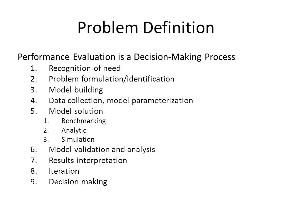 Problem Definition Performance Evaluation is a Decision-Making Process 1.Recognition of need 2.Problem formulation/identification 3.Model building 4.Data collection, model parameterization 5.Model solution 1.Benchmarking 2.Analytic 3.Simulation 6.Model validation and analysis 7.Results interpretation 8.Iteration 9.Decision making