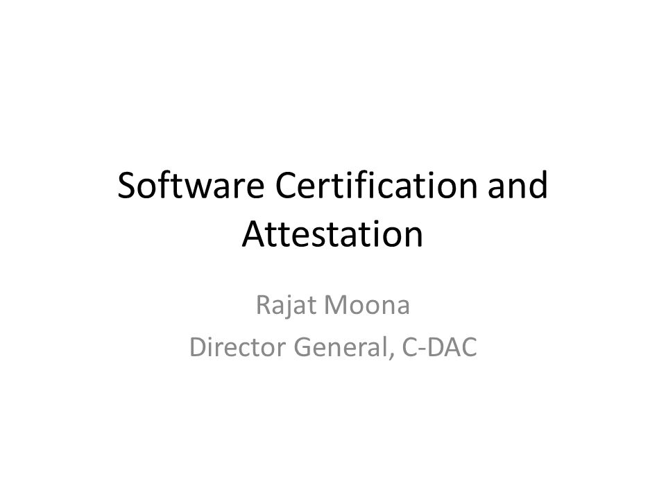 Software Certification and Attestation Rajat Moona Director General, C-DAC
