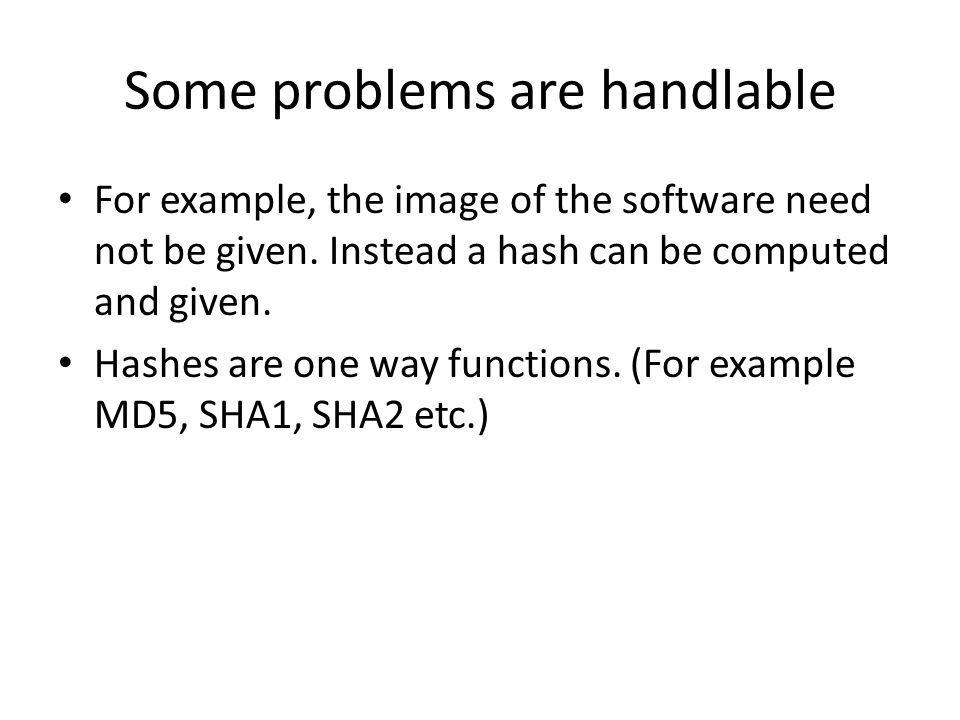 Some problems are handlable For example, the image of the software need not be given. Instead a hash can be computed and given. Hashes are one way fun