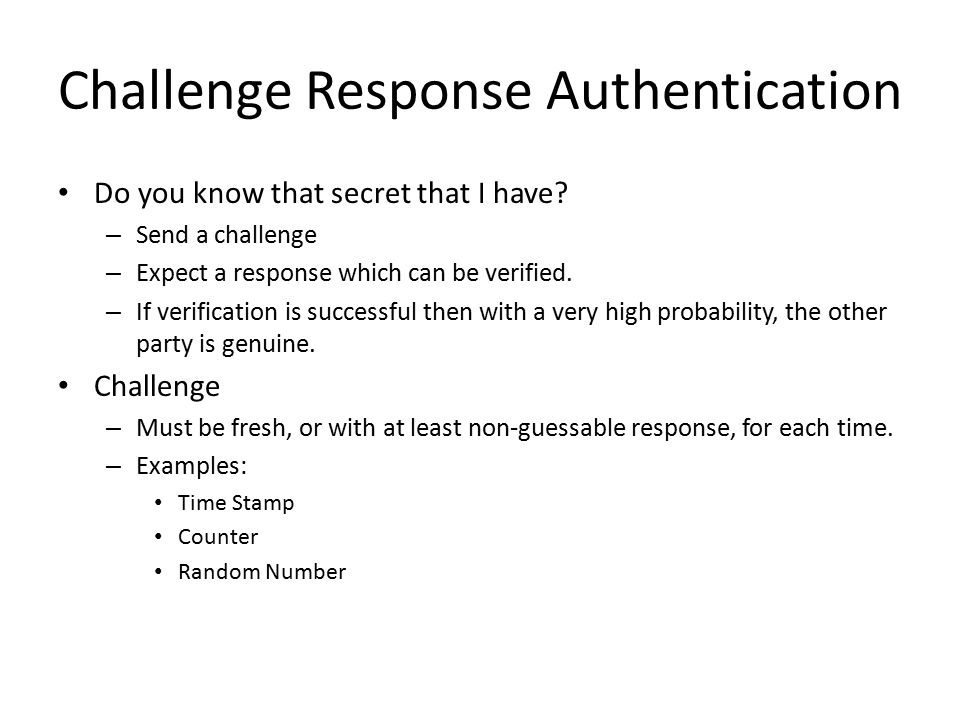 Challenge Response Authentication Do you know that secret that I have? – Send a challenge – Expect a response which can be verified. – If verification