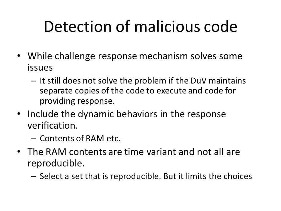 Detection of malicious code While challenge response mechanism solves some issues – It still does not solve the problem if the DuV maintains separate copies of the code to execute and code for providing response.