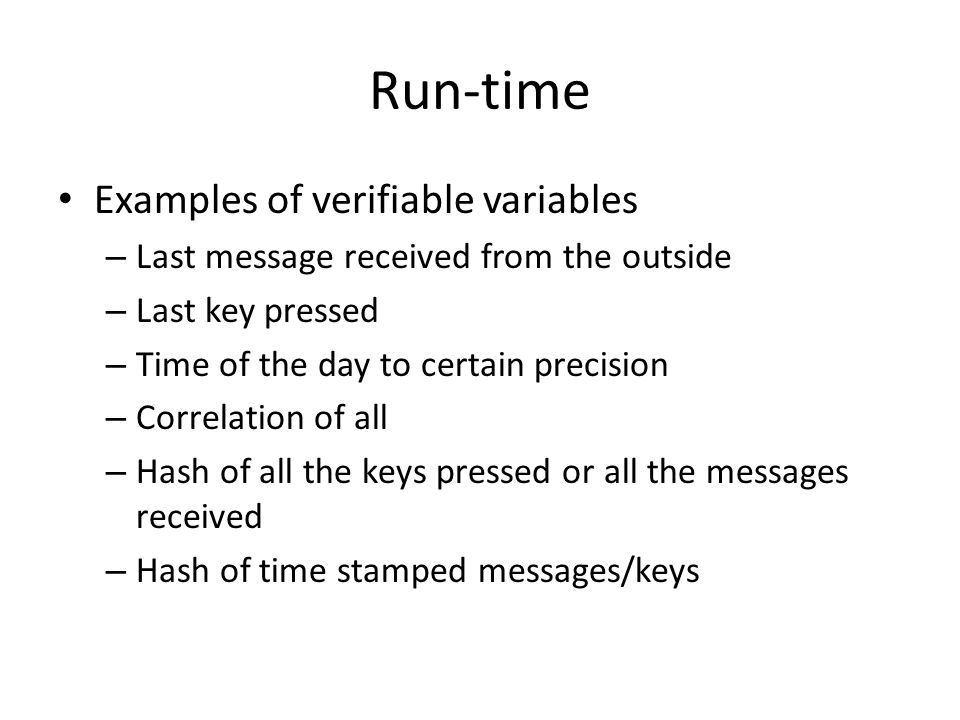 Run-time Examples of verifiable variables – Last message received from the outside – Last key pressed – Time of the day to certain precision – Correlation of all – Hash of all the keys pressed or all the messages received – Hash of time stamped messages/keys