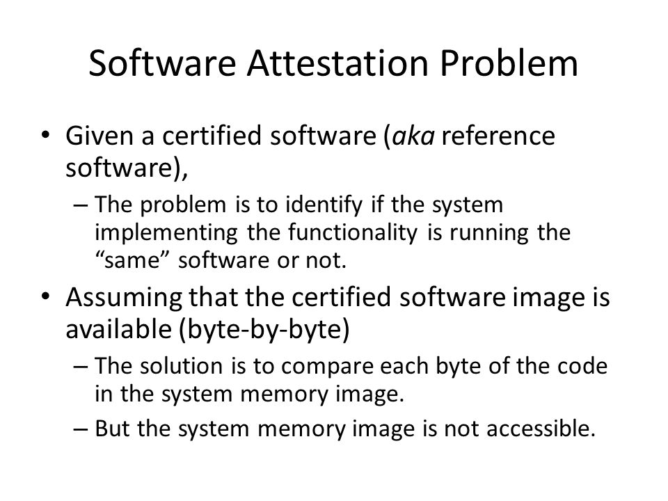 Software Attestation Problem Given a certified software (aka reference software), – The problem is to identify if the system implementing the function