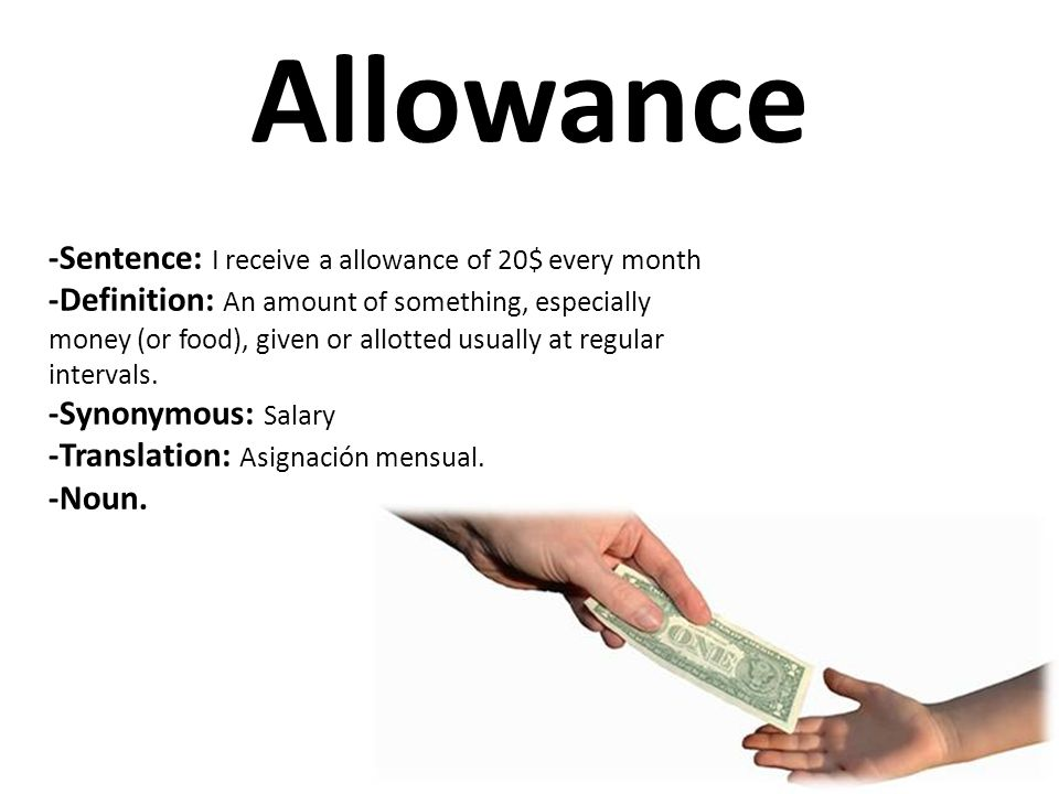 Allowance -Sentence: I receive a allowance of 20$ every month -Definition: An amount of something, especially money (or food), given or allotted usual