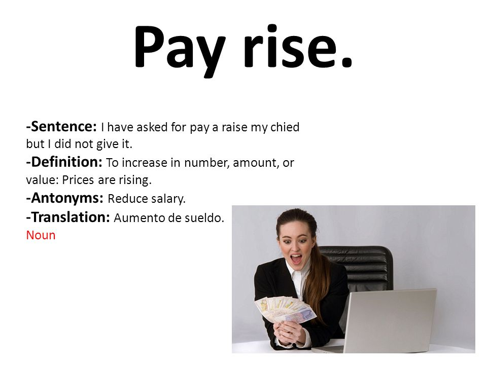 Pay rise. -Sentence: I have asked for pay a raise my chied but I did not give it. -Definition: To increase in number, amount, or value: Prices are ris
