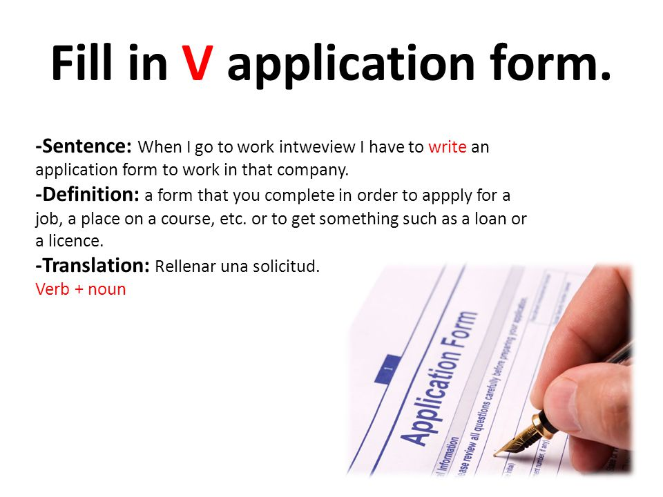 Fill in V application form. -Sentence: When I go to work intweview I have to write an application form to work in that company. -Definition: a form th