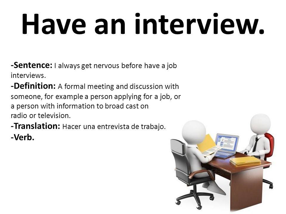 Have an interview. -Sentence: I always get nervous before have a job interviews. -Definition: A formal meeting and discussion with someone, for exampl
