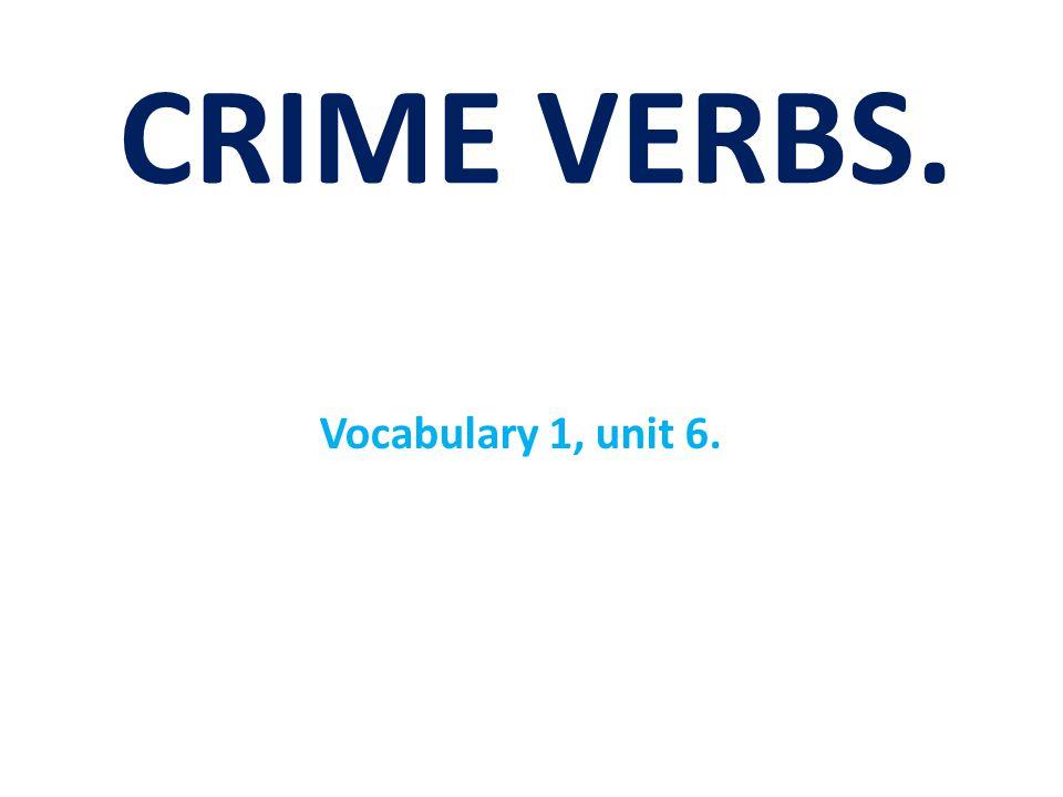 CRIME VERBS. Vocabulary 1, unit 6.