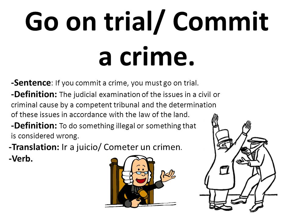 Go on trial/ Commit a crime. -Sentence : If you commit a crime, you must go on trial. -Definition: The judicial examination of the issues in a civil o