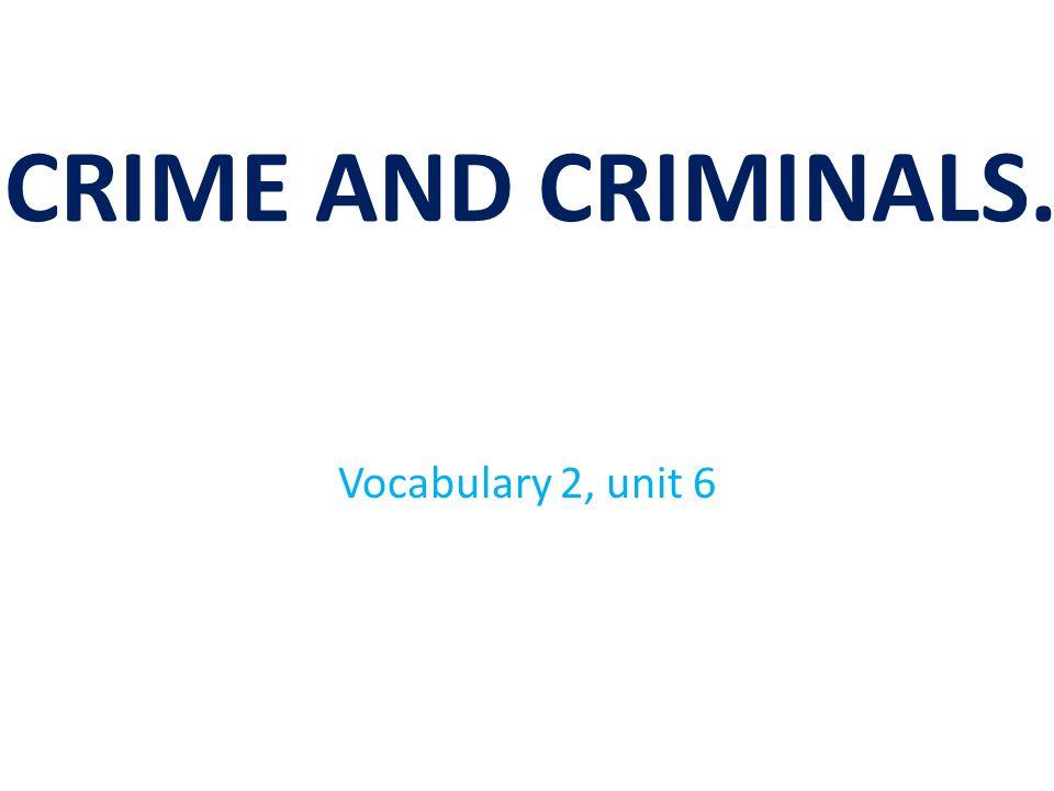 CRIME AND CRIMINALS. Vocabulary 2, unit 6