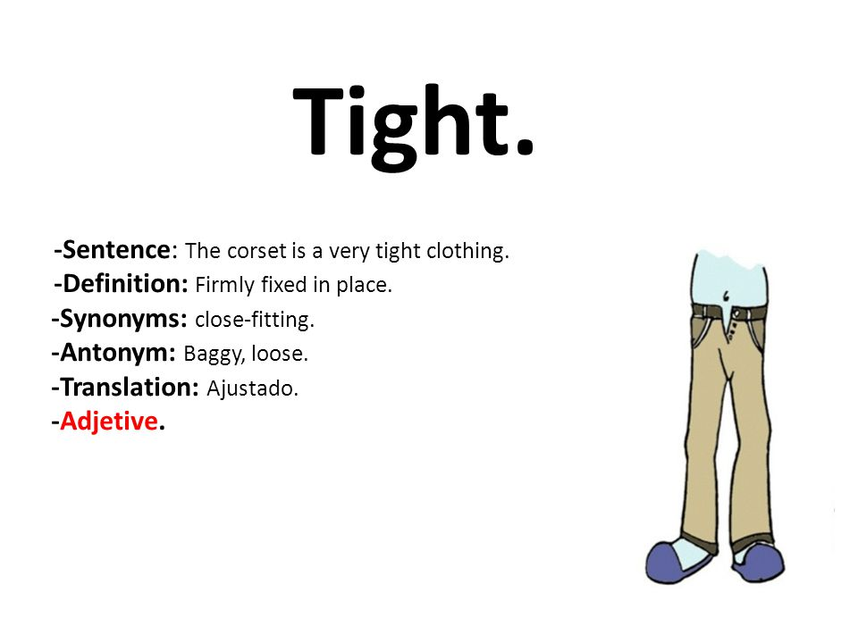 Tight. -Sentence: The corset is a very tight clothing. -Definition: Firmly fixed in place. -Synonyms: close-fitting. -Antonym: Baggy, loose. -Translat