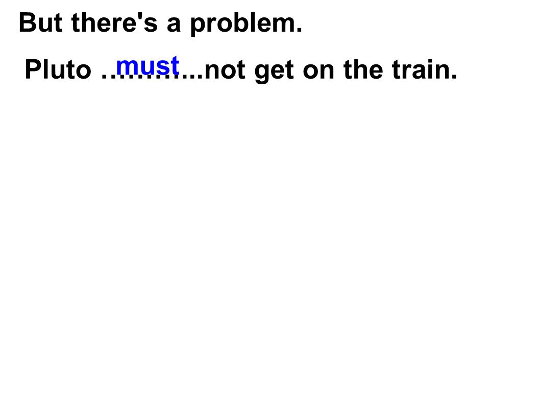 But there's a problem. Pluto ………...not get on the train. must